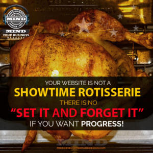 Your Website Is Not A Showtime Rotisserie.  You Can't Set It And Forget It.