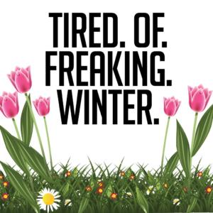 tired of freaking winter